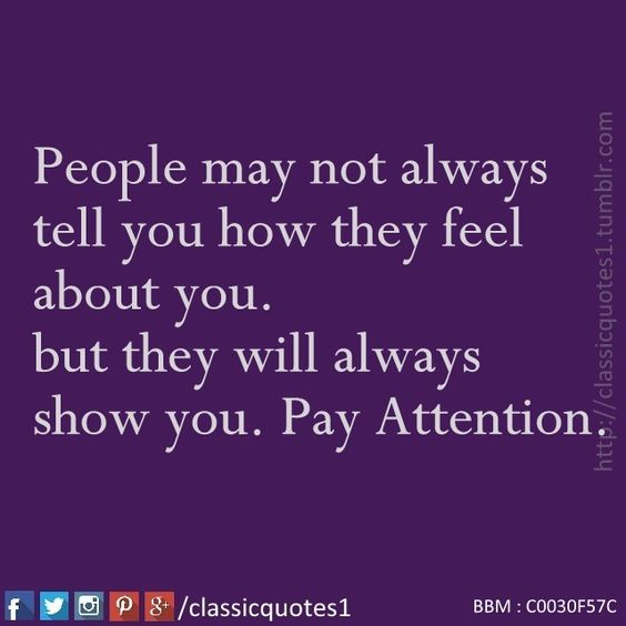 People may not always tell you how they feel about you. but they will always show you. Pay attention.