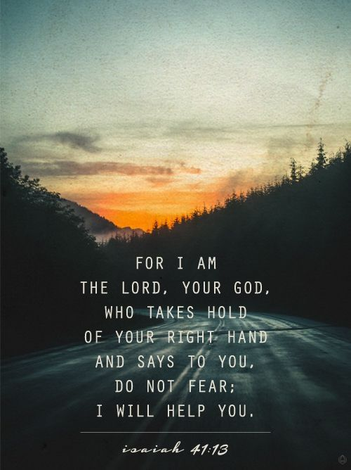 For I the Lord your God hold your right hand; it is I who say to you, Fear not; I am the one who helps you. Isaiah 41:13