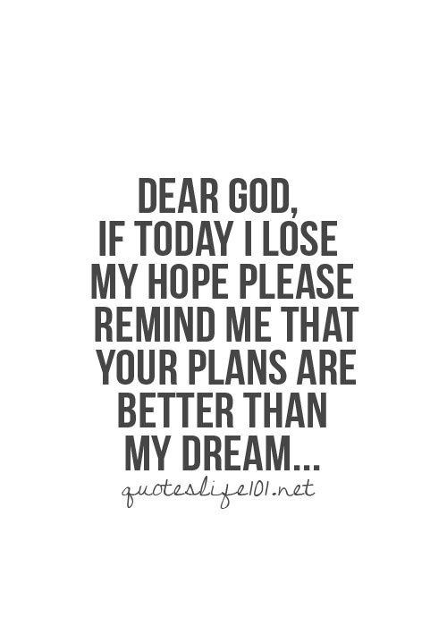 Dear God, If today I lose my hope, please remind me that your plans are better than my dream... perfect for today!