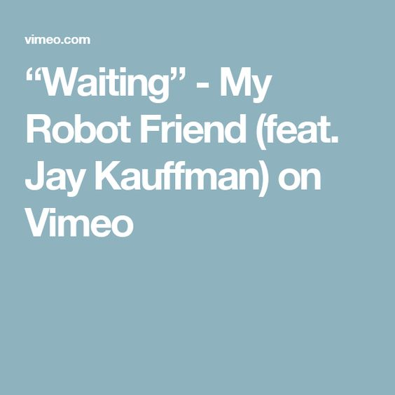 """Waiting"" - My Robot Friend (feat. Jay Kauffman) on Vimeo"