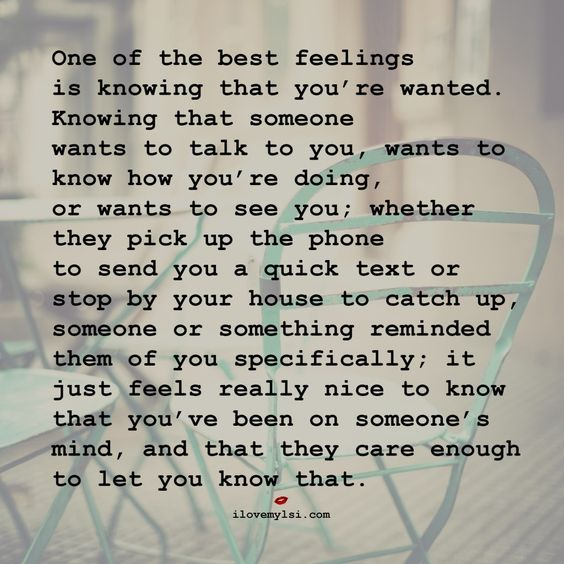 One of the best feelings is knowing that you're wanted, knowing that someone wants to talk to you, wants to know how you're doing, or wants to see you; whether they pick up the phone to send you a quick text or stop by your house to catch up, someone or something reminded them of you specifically; it just feels really nice to know that you've been on someone's mind and that they care enough to let you know that.