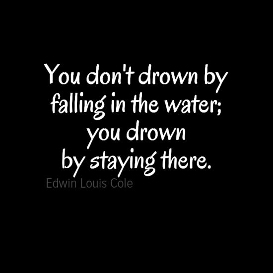 """Poster """"You don't drown by falling in the water; you drown by staying there."""" by Edwin Louis Cole #30403 - Behappy.me"""