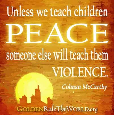 Unless we teach children PEACE someone else will teach them violence. -Colman McCarthy