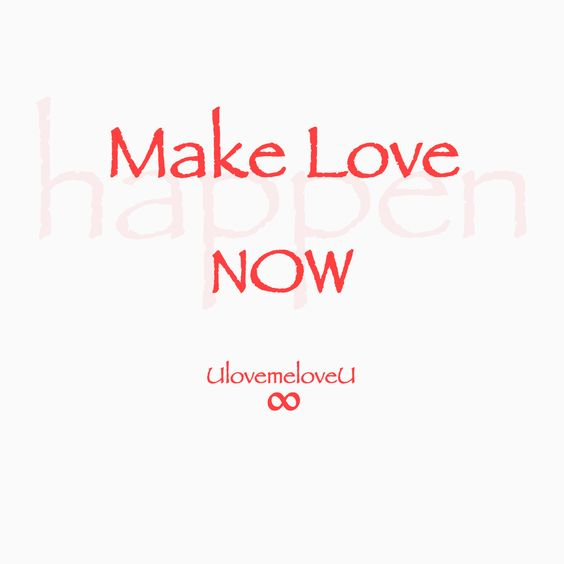 Make love happen NOW  UlovemeloveU