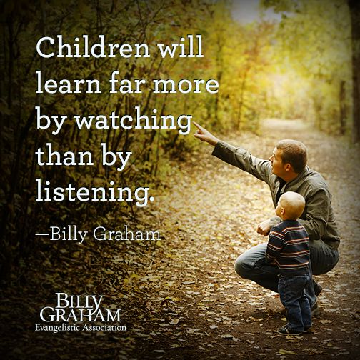 """Children will learn far more by watching than by listening."" -Billy Graham"