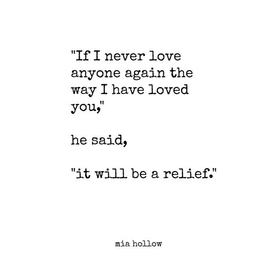 """""""If I never love anyone again the way I have loved you,"""" he said, """"it will be a relief."""" - Mia Hollow"""