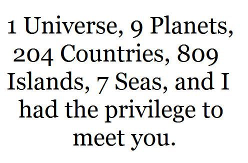 1 Universe, 9 Planets, 204 Countries, 809 Islands, 7 Seas, and I had the privilege to meet you.