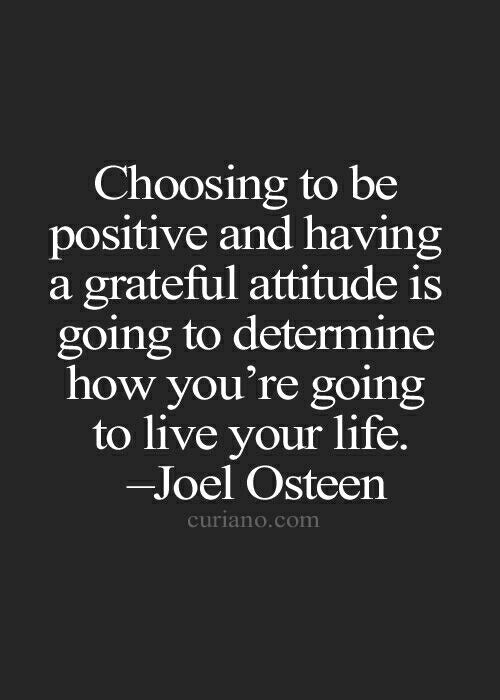 Choosing to be positive and having a grateful attitude is going to determine how you're going to live your life.-Joel Osteen