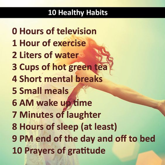 10 Healthy Habits: 0 Hours of television 1 Hour of exercise 2 Liters of water 3 Cups of hot green tea 4 Short mental breaks 5 Small meals 6 AM wake up time 7 Minutes of laughter 8 Hours of sleep (at least) 9 PM end of the day and off to bed 10 Prayers of gratitude http://curejoy.com/ = Free Expert Advice on Alternative Cure, Fitness Yoga: