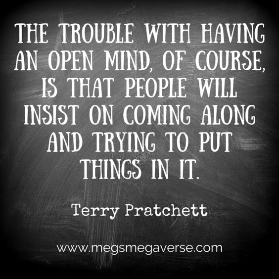 The trouble with having an open mind, of course, is that people will insist on coming along and putting things in it. Terry Pratchett. Motivational Monday! www.megsmegaverse.com