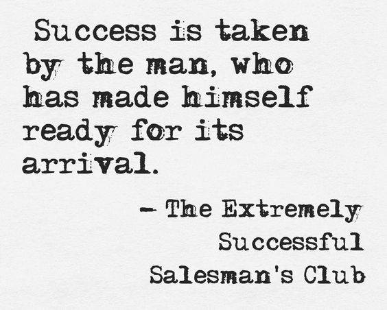 """Success is taken by the man, who has made himself ready for its arrival.""  From the book - The Extremely Successful Salesman's Club – by Chris Murray www.TheESSClub.com"