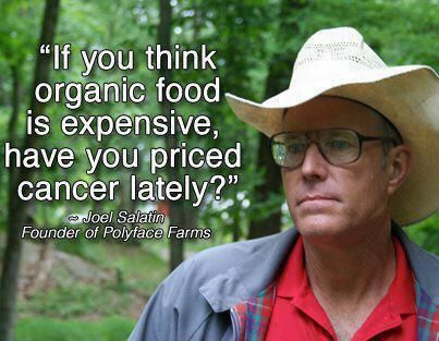 """""""If you think organic food is expensive, have you priced cancer lately?"""" --Joel Salatin Founder of Polyface Farms"""
