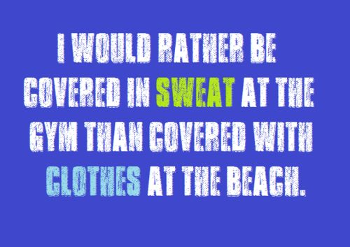 I would rather be covered in SWEAT at the gym than covered with CLOTHES at the beach.: Health Fitness, Fitness Quote, At The Beach, Fitness Inspiration, So True, Fitness Motivation, True Dat, Workout