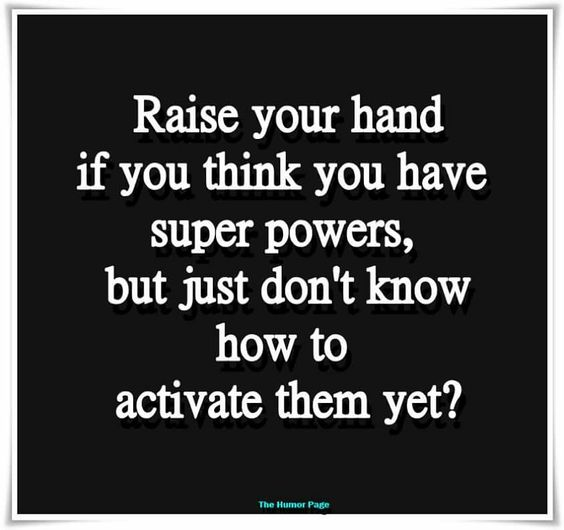Raise your hand if you think you have super powers, but just don't know how to activate them yet.