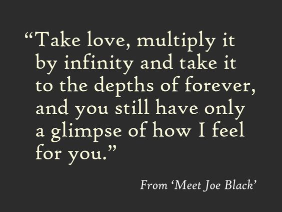 """Take love, multiply it by infinity and take it to the depths of forever, and you still only have a glimpse of how I feel for you."""