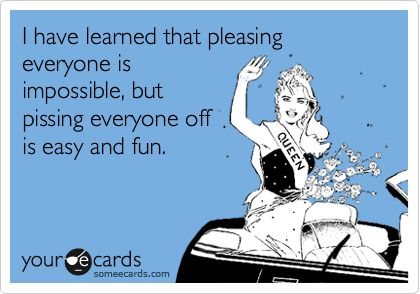 Funny Confession Ecard: I have learned that pleasing everyone is impossible, but pissing everyone off is easy and fun.