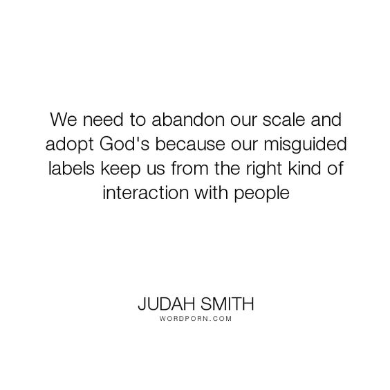 """Judah Smith - """"We need to abandon our scale and adopt God's because our misguided labels keep us..."""". god, label"""