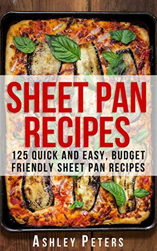 Sheet Pan Recipes:  125 Quick and Easy, Budget Friendly Sheet Pan Recipes (Sheet Pan Dinners, Sheet Pan Meals,Sheet Pan Suppers,One Pan Meals) by Ashley Peters