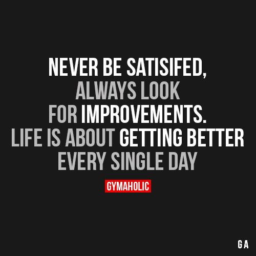 Never Be SatisfiedAlways look for improvements. Life is about getting better, every single day.http://www.gymaholic.co:
