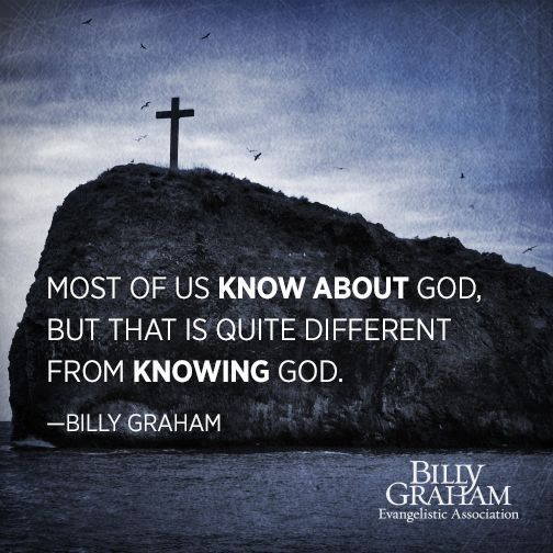 """Most of us know about God, but that is quite different from knowing God."" -Billy Graham"