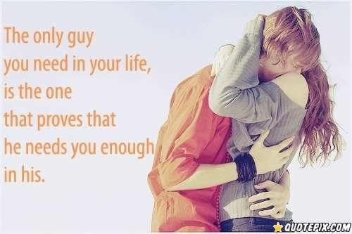 The only guy you need in your life, is the one that proves that he needs you enough in his.