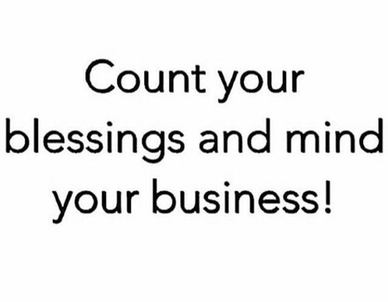 Count your blessings and mind your business!