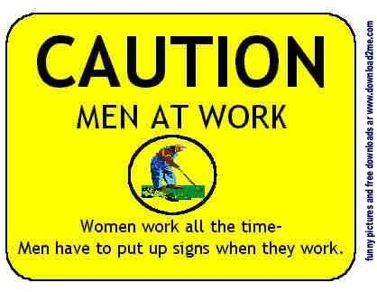 Men at work road SIGN  http://i93.photobucket.com/albums/l60/Vixxens/Cartoons/Battle%20of%20the%20Sexes/menatwork.jpg