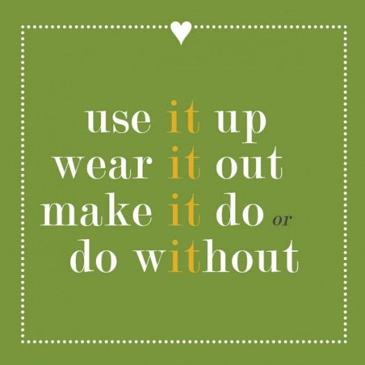 use it up, wear it out, make it do or do without