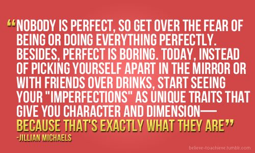 """Perfection is boring"" per Jillian Michaels"