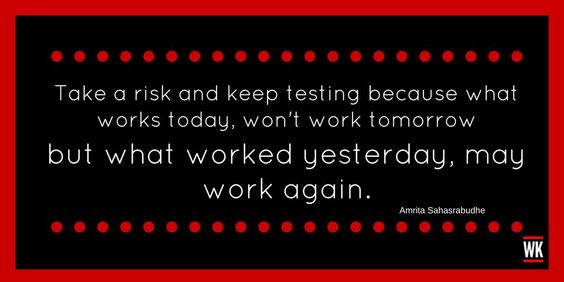 """""""Take a risk and keep testing because what works today, won't work tomorrow, but what worked yesterday , may work again."""""""