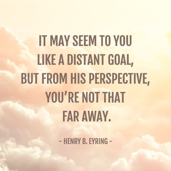 "Henry B. Eyring: ""It may seem to you like a distant goal, but from his perspective, you're not that far away."" #LDS #LDSconf #quotes:"