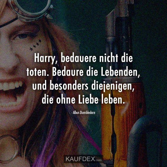 Harry Bedauere Nicht Die Toten Bedaure Die Lebenden Mein Leben Zitate Leben Wahre Spruche
