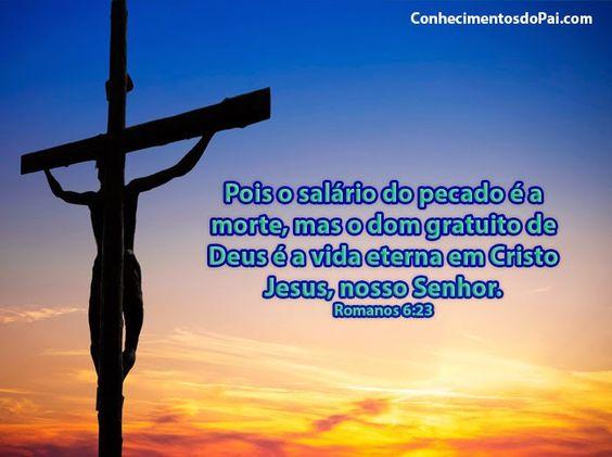 Pois o salário do pecado é a morte, mas o dom gratuito de Deus é a vida eterna em Cristo Jesus, nosso Senhor.  Romanos 6:23