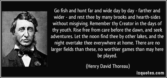 Rise free from care before the dawn and seek new adventures, Let noon find you at other lakes, Grow wild according to thy nature. - Henry David Thoreau