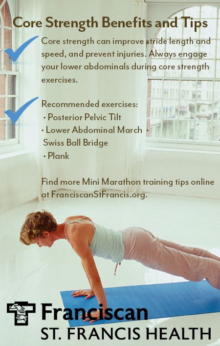 Core strength can improve stride length and speed, and prevent injuries.  Always engage your lower abdominals during core strength exercises.  Find more Mini Marathon training tips for runners and walkers at http://www.pinterest.com/stfrancishealth/mini-marathon-training-tips/.