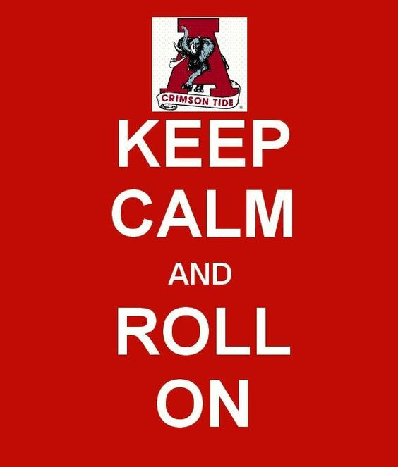 Keep Calm and Roll On! (ROLL TIDE!!)