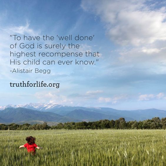 """To have the 'well done' of God is surely the highest recompense that His child can ever know."" -Alistair Begg"