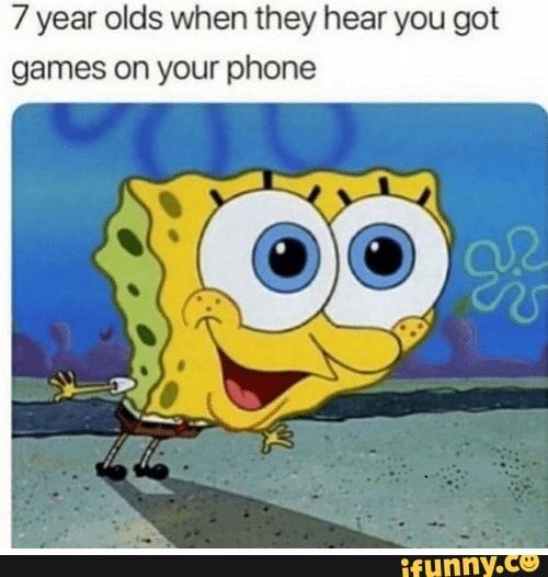 7 Year Olds When They Hear You Got Games On Your Phone Ifunny Funny Spongebob Memes Spongebob Funny Funny Relatable Memes