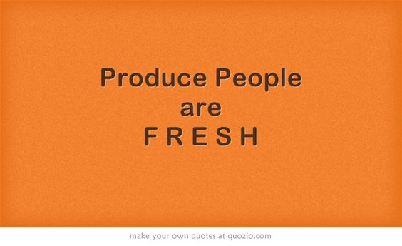 Produce People are F R E S H  We used of have T-shirts with this on it when I was a kid. lol