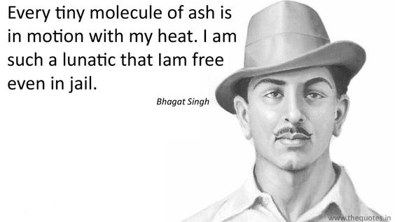 Every tiny molecule of ash is in motion with my heat. I am such a lunatic that Iam free even in jail.- Bhagat Singh