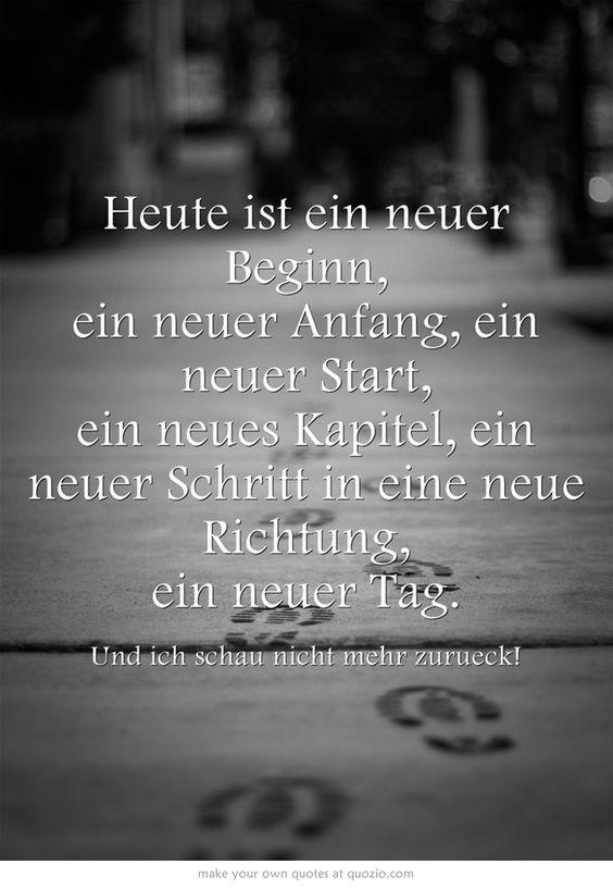 Heute ist ein neuer Beginn, ein neuer Anfang, ein neuer Start, ein neues Kapitel, ein neuer Schritt in eine neue Richtung, ein neuer Tag. Und ich schau nicht mehr zurück!
