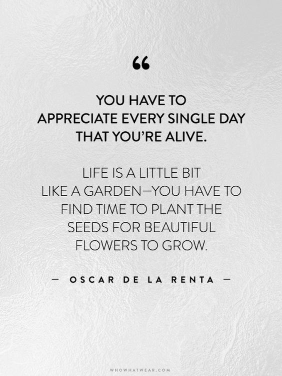 """You have to appreciate every single day that you're alive. Life is a little like a garden—you have to find time to plant the seeds for beautiful flowers to grow."" -Oscar de la Renta // via @WhoWhatWear"