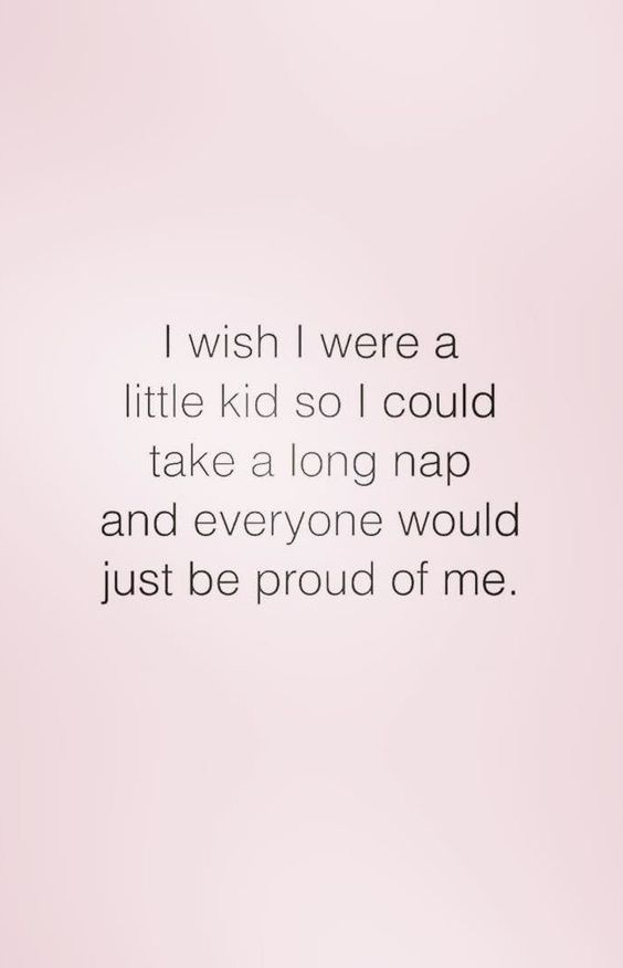 I wish I were a little kid so I could take a long nap and everyone would be proud of me.