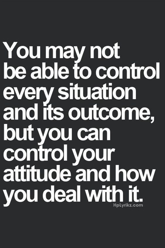 you may not be able to control every situation, but you can control your attitude and how you react to it