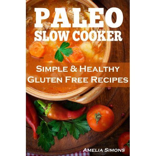 Paleo Slow Cooker: Simple and Healthy Gluten Free Recipes