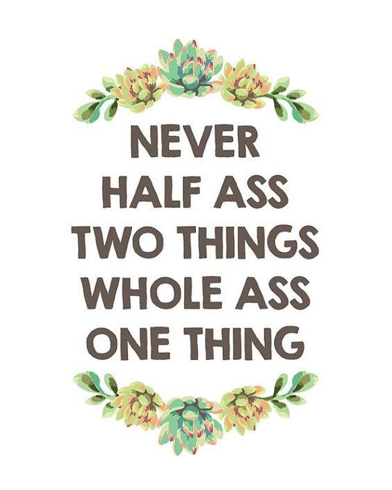 Never half ass two things whole ass one thing // by PrintableQuirks