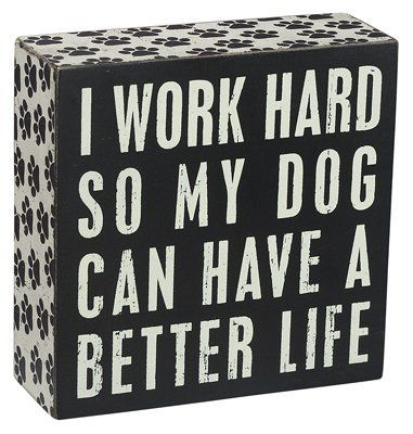 Primitives By Kathy Box Sign: I Work Hard So My Dog Can Have A Better Life