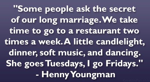 "Some people ask the secret of our long marriage. We take time to go to a restaurant two times a week. A little candlelight, dinner, soft music, and dancing. She goes Tuesdays, I go Fridays."" – Henny Youngman"