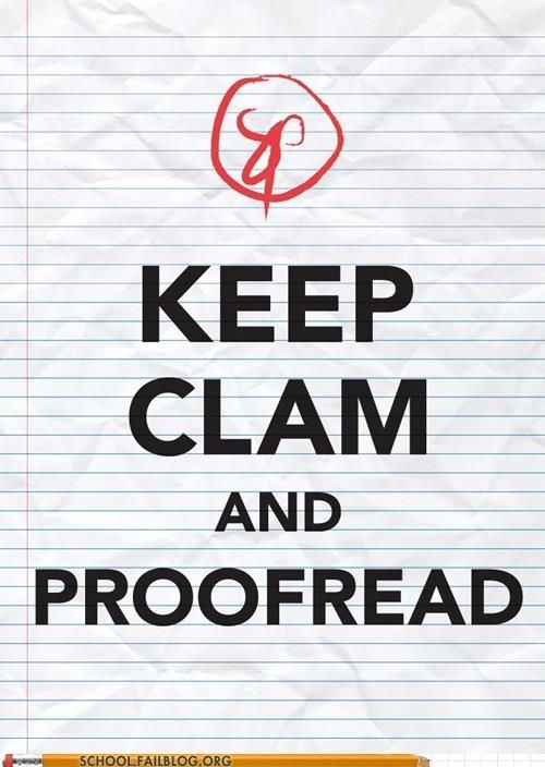 Keep calm and proofread. from schoolfailblog.org  Available as a poster from http://society6.com/kleinmania/Keep-Calm-and-Proof-Read_Print