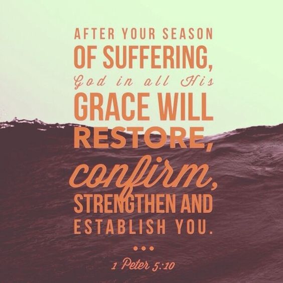 After your season of suffering, God in all His grace will restore, confirm, strengthen & establish you. 1 Peter 5:10: